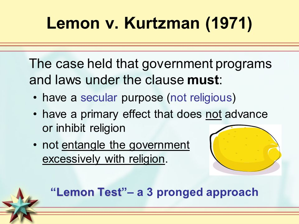 Lemon v. Kurtzman (1971) The case held that government programs and laws under the clause must: have a secular purpose (not religious) have a primary