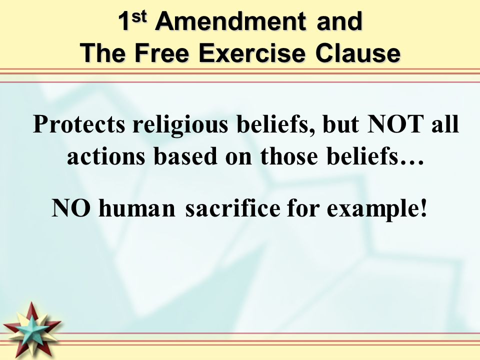 1 st Amendment and The Free Exercise Clause Protects religious beliefs, but NOT all actions based on those beliefs… NO human sacrifice for example!