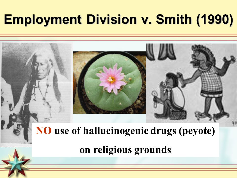 Employment Division v. Smith (1990) NO use of hallucinogenic drugs (peyote) on religious grounds