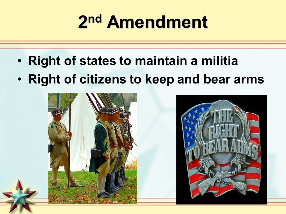 2 nd Amendment Right of states to maintain a militia Right of citizens to keep and bear arms