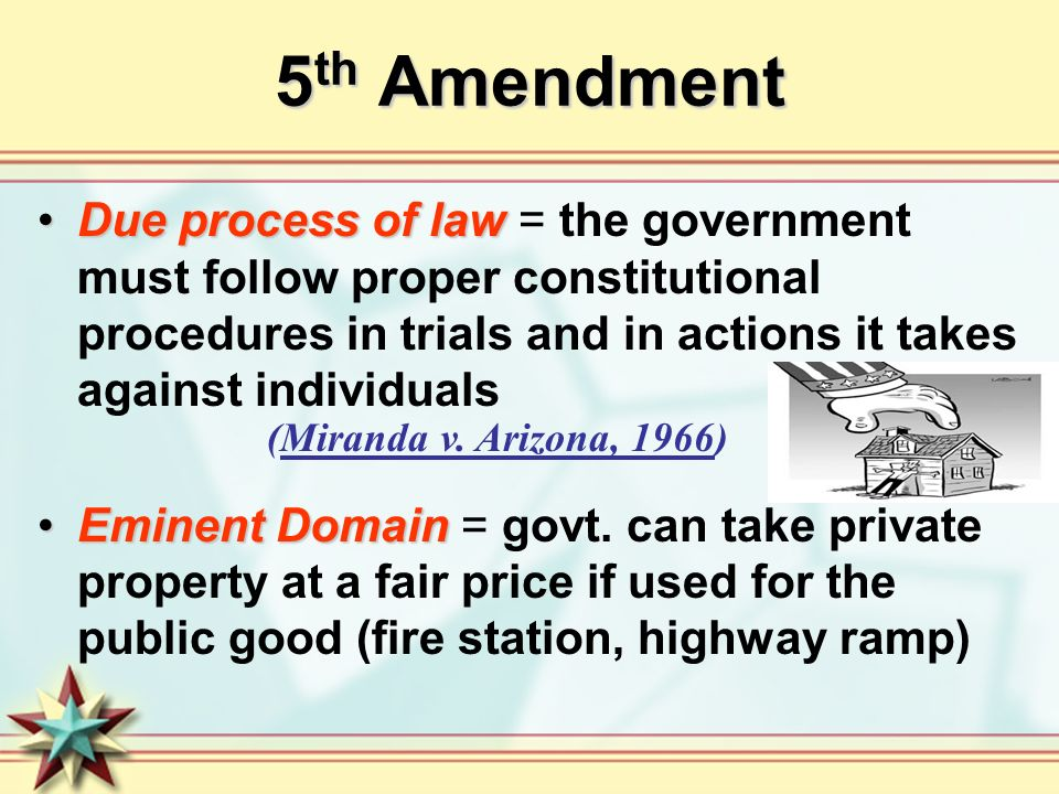 5 th Amendment Due process of lawDue process of law = the government must follow proper constitutional procedures in trials and in actions it takes against individuals Eminent DomainEminent Domain = govt.