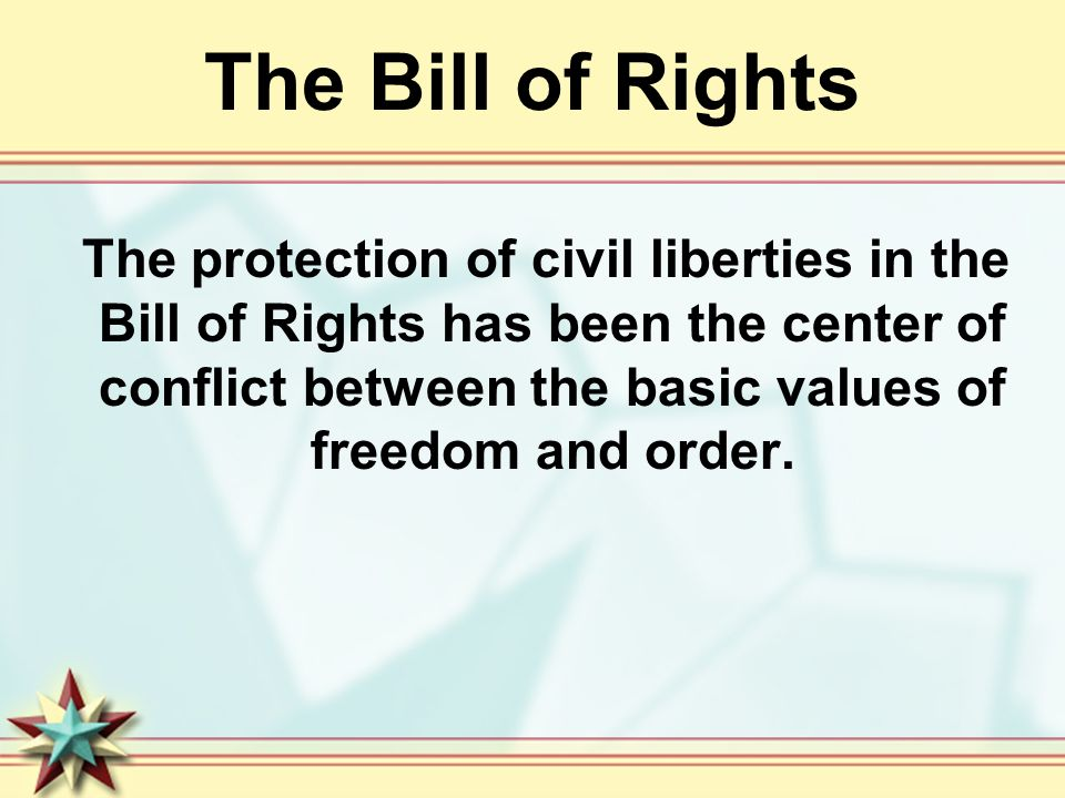 The Bill of Rights The protection of civil liberties in the Bill of Rights has been the center of conflict between the basic values of freedom and order.