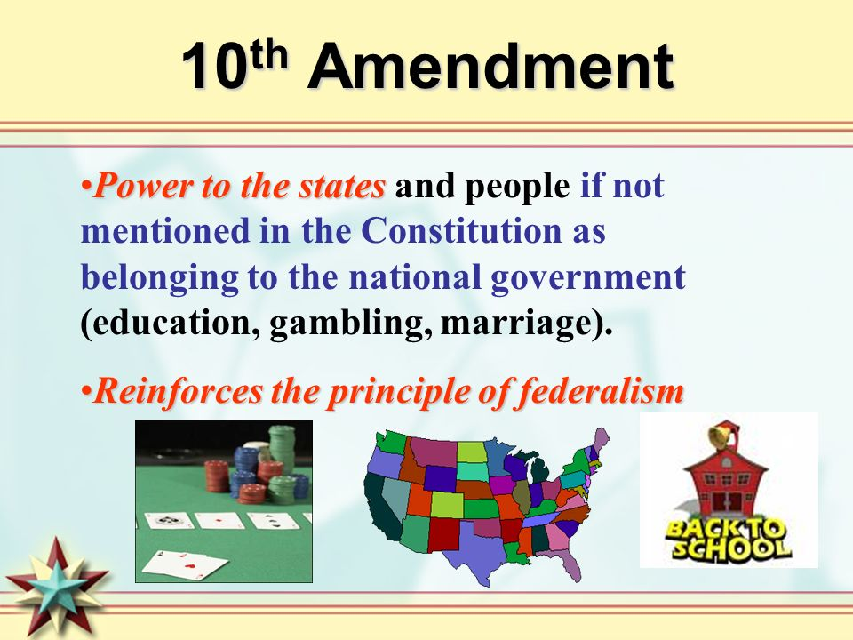 10 th Amendment Power to the statesPower to the states and people if not mentioned in the Constitution as belonging to the national government (education, gambling, marriage).