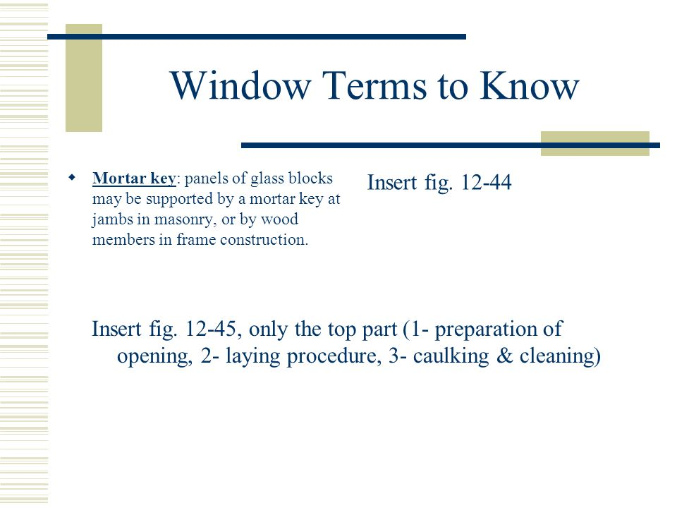 Window Terms to Know Mortar key: panels of glass blocks may be supported by a mortar key at jambs in masonry, or by wood members in frame construction.
