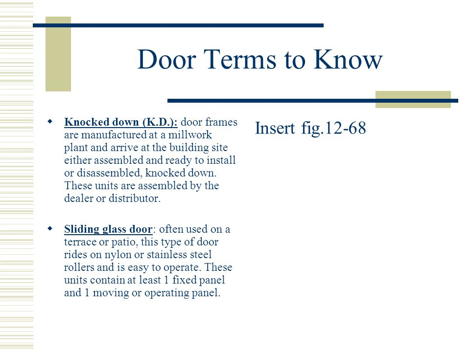 Door Terms to Know Knocked down (K.D.): door frames are manufactured at a millwork plant and arrive at the building site either assembled and ready to install or disassembled, knocked down.