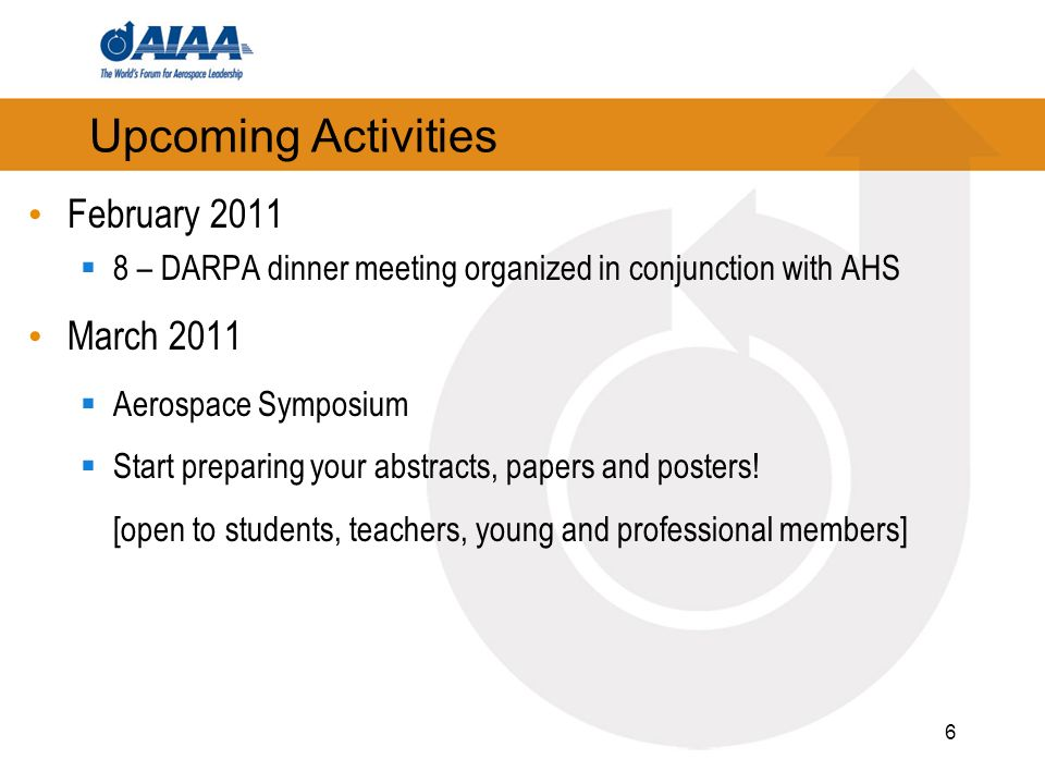 6 Upcoming Activities February 2011 8 – DARPA dinner meeting organized in conjunction with AHS March 2011 Aerospace Symposium Start preparing your abstracts, papers and posters.