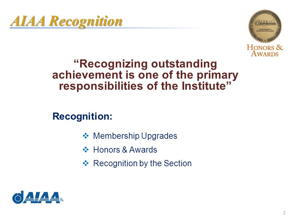 2 Recognizing outstanding achievement is one of the primary responsibilities of the Institute Recognition: Membership Upgrades Honors & Awards Recognition by the Section AIAA Recognition