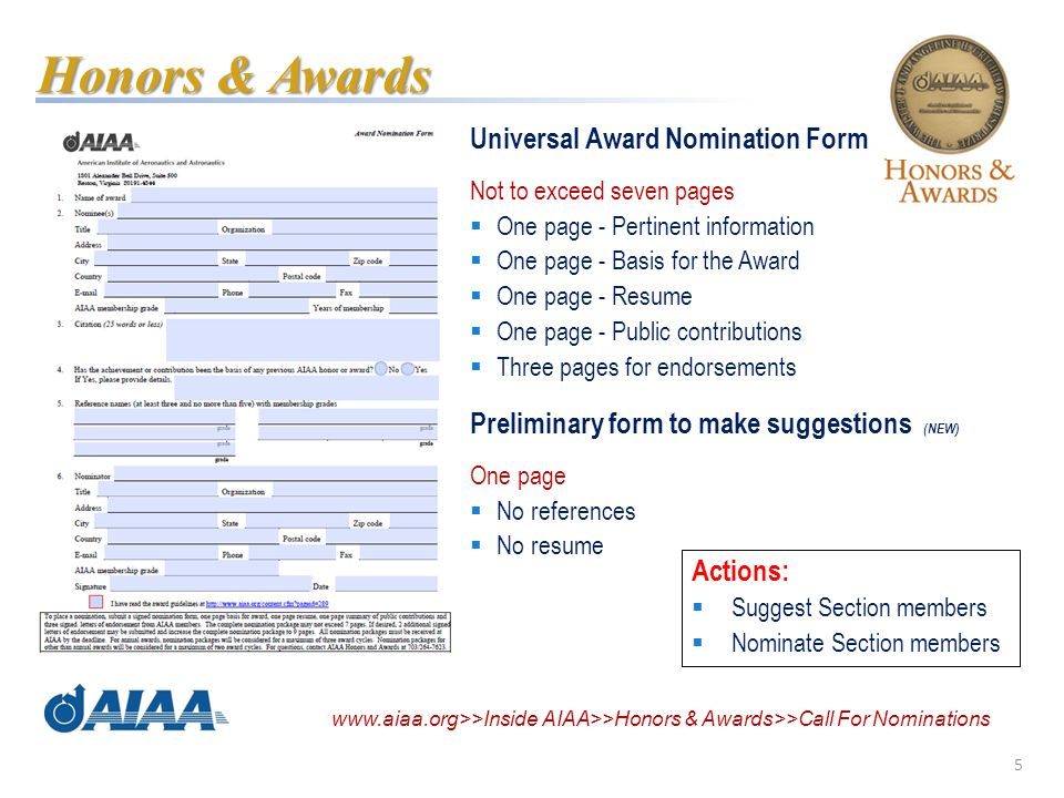 5 Universal Award Nomination Form Not to exceed seven pages One page - Pertinent information One page - Basis for the Award One page - Resume One page - Public contributions Three pages for endorsements Preliminary form to make suggestions (NEW) One page No references No resume Honors & Awards Actions: Suggest Section members Nominate Section members www.aiaa.org>>Inside AIAA>>Honors & Awards>>Call For Nominations