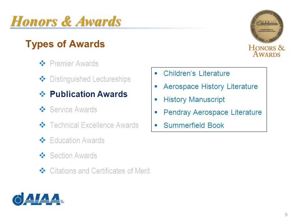 9 Types of Awards Premier Awards Distinguished Lectureships Publication Awards Service Awards Technical Excellence Awards Education Awards Section Awards Citations and Certificates of Merit Honors & Awards Childrens Literature Aerospace History Literature History Manuscript Pendray Aerospace Literature Summerfield Book