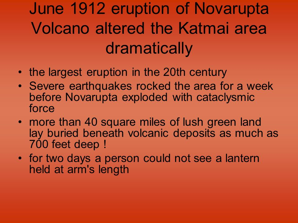 June 1912 eruption of Novarupta Volcano altered the Katmai area dramatically the largest eruption in the 20th century Severe earthquakes rocked the ar