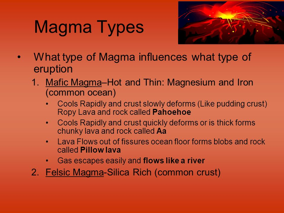 Magma Types What type of Magma influences what type of eruption 1.Mafic Magma–Hot and Thin: Magnesium and Iron (common ocean) Cools Rapidly and crust