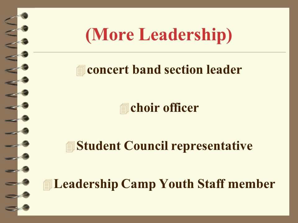 III. Leadership 4 a club officer 4 a chairperson for a committee 4 a representative on a church, parish, or school council 4 a marching band squad lea