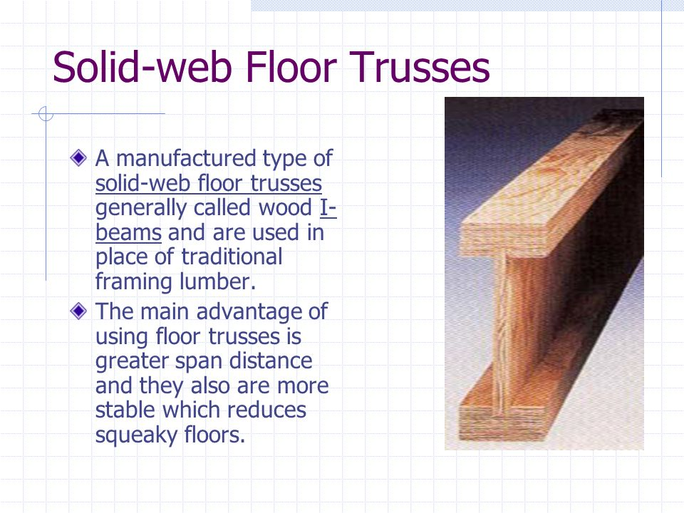 Solid-web Floor Trusses A manufactured type of solid-web floor trusses generally called wood I- beams and are used in place of traditional framing lum