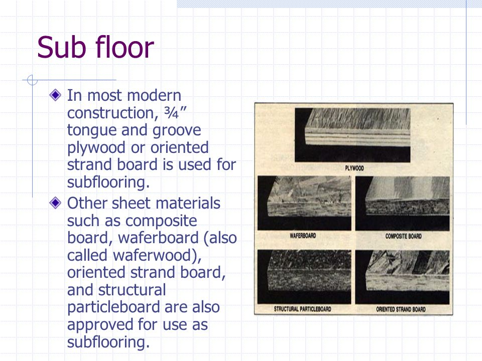 Sub floor In most modern construction, ¾ tongue and groove plywood or oriented strand board is used for subflooring. Other sheet materials such as com
