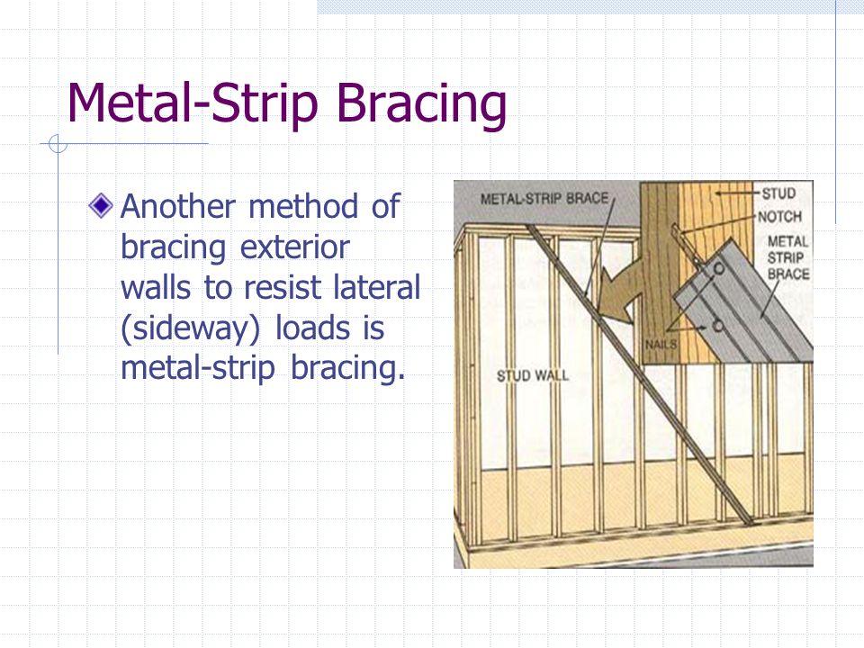 Metal-Strip Bracing Another method of bracing exterior walls to resist lateral (sideway) loads is metal-strip bracing.