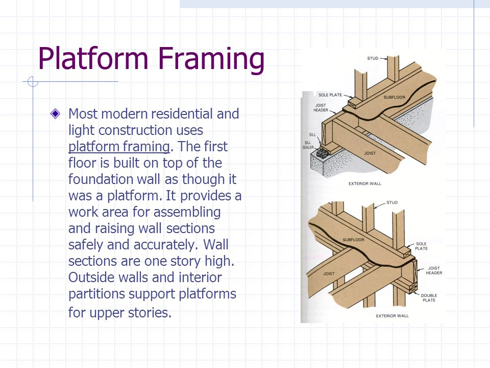 Platform Framing Most modern residential and light construction uses platform framing. The first floor is built on top of the foundation wall as thoug