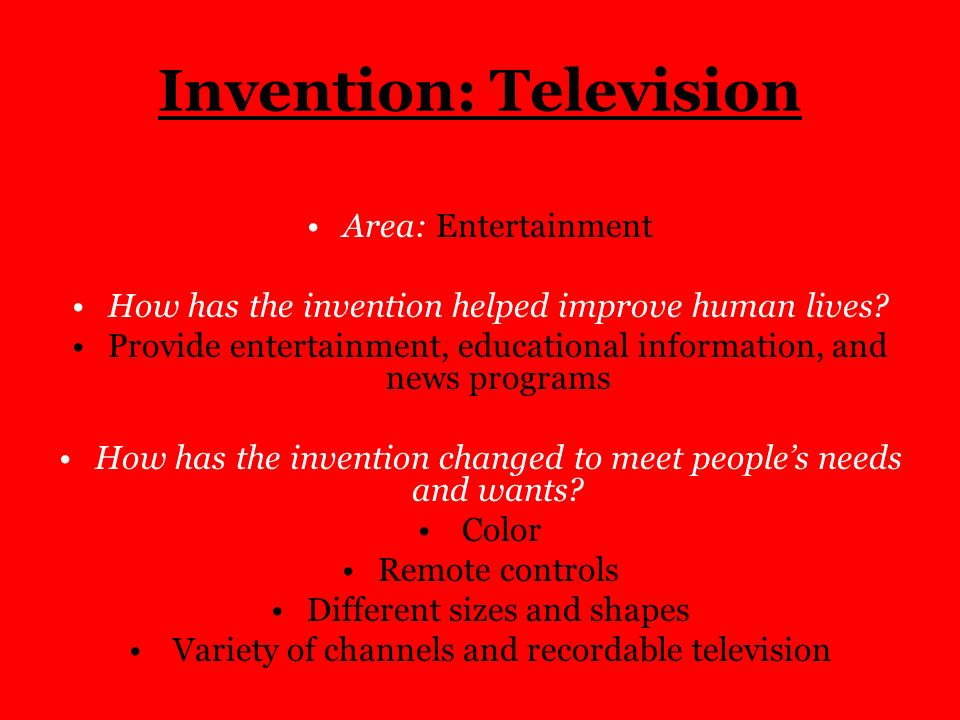 Invention: Television Area: Entertainment How has the invention helped improve human lives? Provide entertainment, educational information, and news p