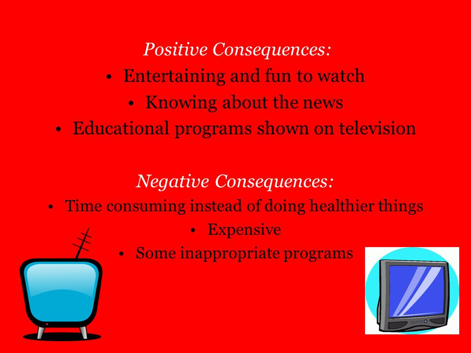 Positive Consequences: Entertaining and fun to watch Knowing about the news Educational programs shown on television Negative Consequences: Time consu