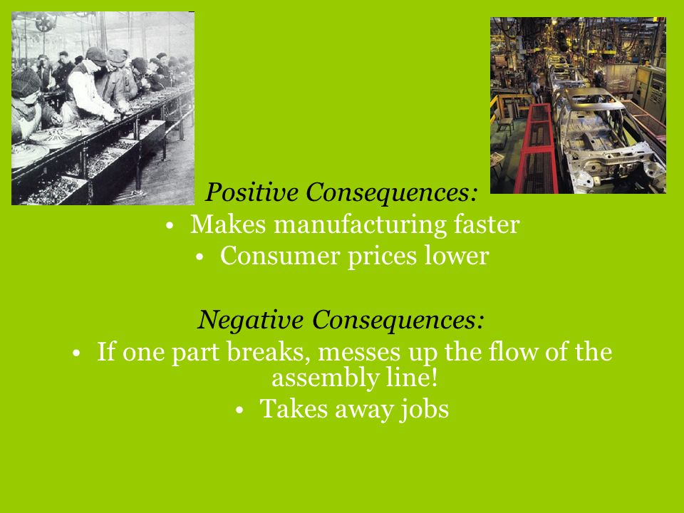 Positive Consequences: Makes manufacturing faster Consumer prices lower Negative Consequences: If one part breaks, messes up the flow of the assembly
