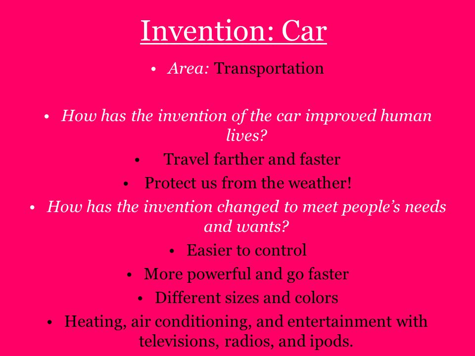 Invention: Car Area: Transportation How has the invention of the car improved human lives? Travel farther and faster Protect us from the weather! How