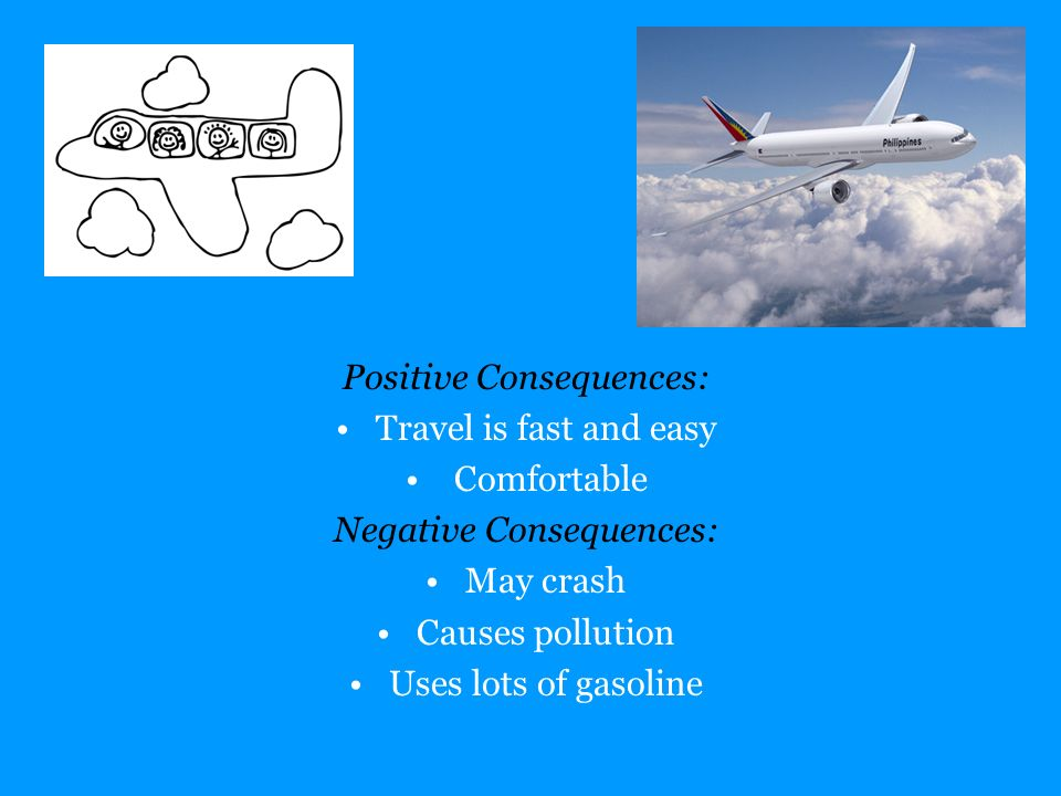 Positive Consequences: Travel is fast and easy Comfortable Negative Consequences: May crash Causes pollution Uses lots of gasoline