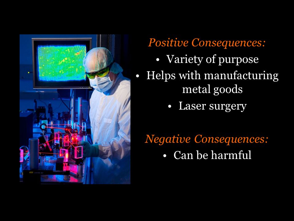Positive Consequences: Variety of purpose Helps with manufacturing metal goods Laser surgery Negative Consequences: Can be harmful
