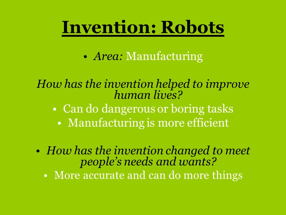 Invention: Robots Area: Manufacturing How has the invention helped to improve human lives? Can do dangerous or boring tasks Manufacturing is more effi