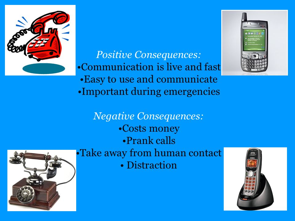 Positive Consequences: Communication is live and fast Easy to use and communicate Important during emergencies Negative Consequences: Costs money Pran