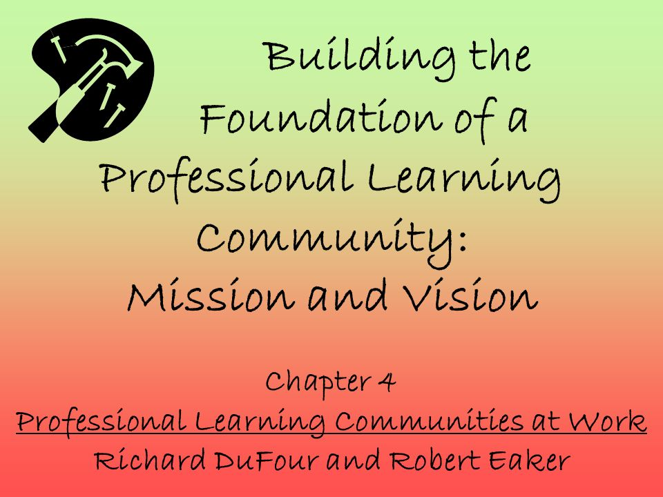 Building the Foundation of a Professional Learning Community: Mission and Vision Chapter 4 Professional Learning Communities at Work Richard DuFour an