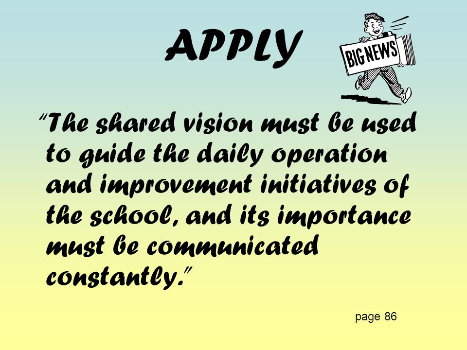 APPLY The shared vision must be used to guide the daily operation and improvement initiatives of the school, and its importance must be communicated c