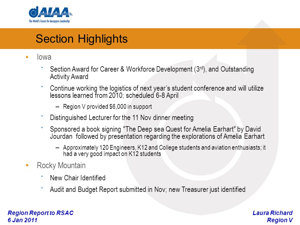 Laura Richard Region V Region Report to RSAC 6 Jan 2011 Section Highlights Iowa · Section Award for Career & Workforce Development (3 rd ), and Outstanding Activity Award · Continue working the logistics of next years student conference and will utilize lessons learned from 2010; scheduled 6-8 April – Region V provided $6,000 in support · Distinguished Lecturer for the 11 Nov dinner meeting · Sponsored a book signing The Deep sea Quest for Amelia Earhart by David Jourdan followed by presentation regarding the explorations of Amelia Earhart – Approximately 120 Engineers, K12 and College students and aviation enthusiasts; it had a very good impact on K12 students Rocky Mountain · New Chair Identified · Audit and Budget Report submitted in Nov; new Treasurer just identified