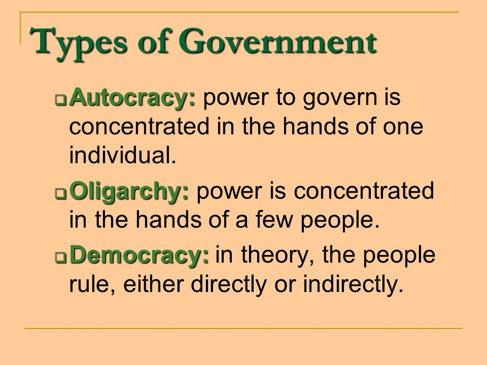 Types of Government Autocracy: Autocracy: power to govern is concentrated in the hands of one individual. Oligarchy: Oligarchy: power is concentrated