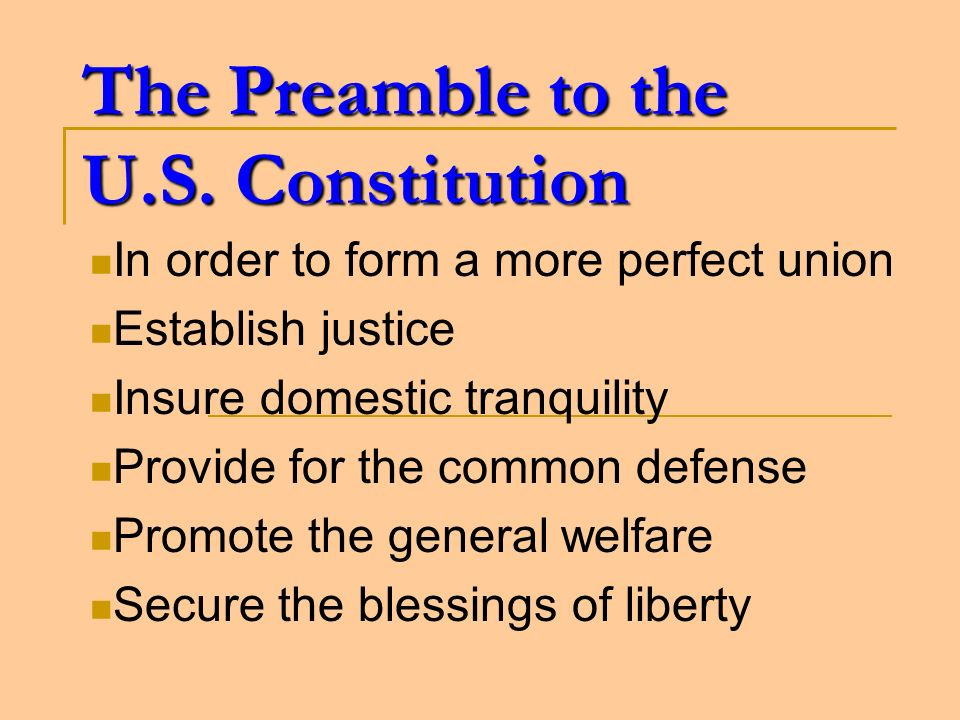 The Preamble to the U.S. Constitution In order to form a more perfect union Establish justice Insure domestic tranquility Provide for the common defen