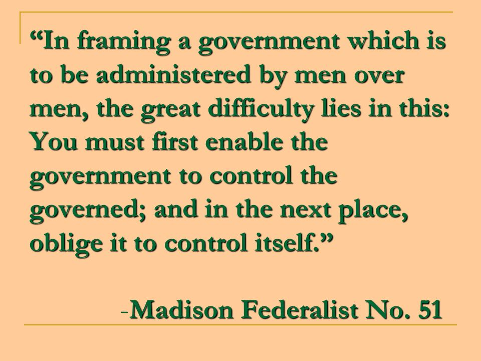 In framing a government which is to be administered by men over men, the great difficulty lies in this: You must first enable the government to contro