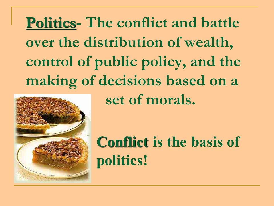 Politics Politics- The conflict and battle over the distribution of wealth, control of public policy, and the making of decisions based on a set of morals.