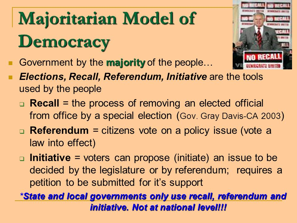 Majoritarian Model of Democracy majority Government by the majority of the people… Elections, Recall, Referendum, Initiative are the tools used by the