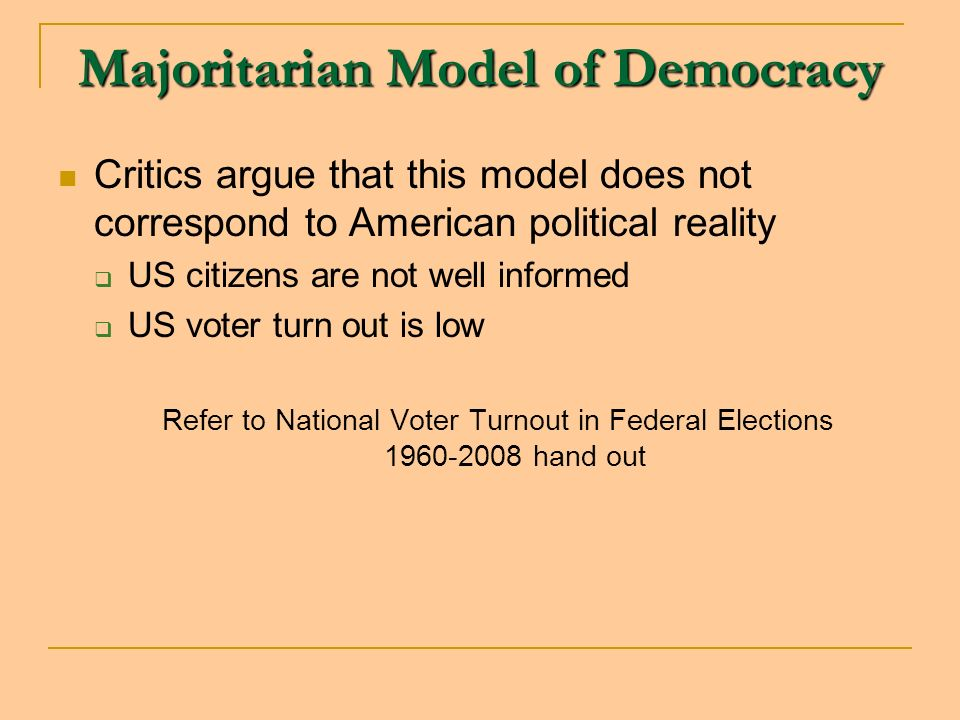 Majoritarian Model of Democracy Critics argue that this model does not correspond to American political reality US citizens are not well informed US voter turn out is low Refer to National Voter Turnout in Federal Elections 1960-2008 hand out