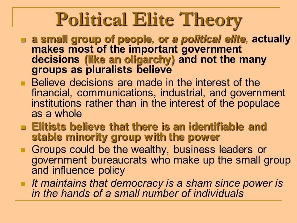 Political Elite Theory asmall group of peopleora political elite (like an oligarchy) a small group of people, or a political elite, actually makes most of the important government decisions (like an oligarchy) and not the many groups as pluralists believe Believe decisions are made in the interest of the financial, communications, industrial, and government institutions rather than in the interest of the populace as a whole Elitists believe that there is an identifiable and stable minority group with the power Elitists believe that there is an identifiable and stable minority group with the power Groups could be the wealthy, business leaders or government bureaucrats who make up the small group and influence policy It maintains that democracy is a sham since power is in the hands of a small number of individuals