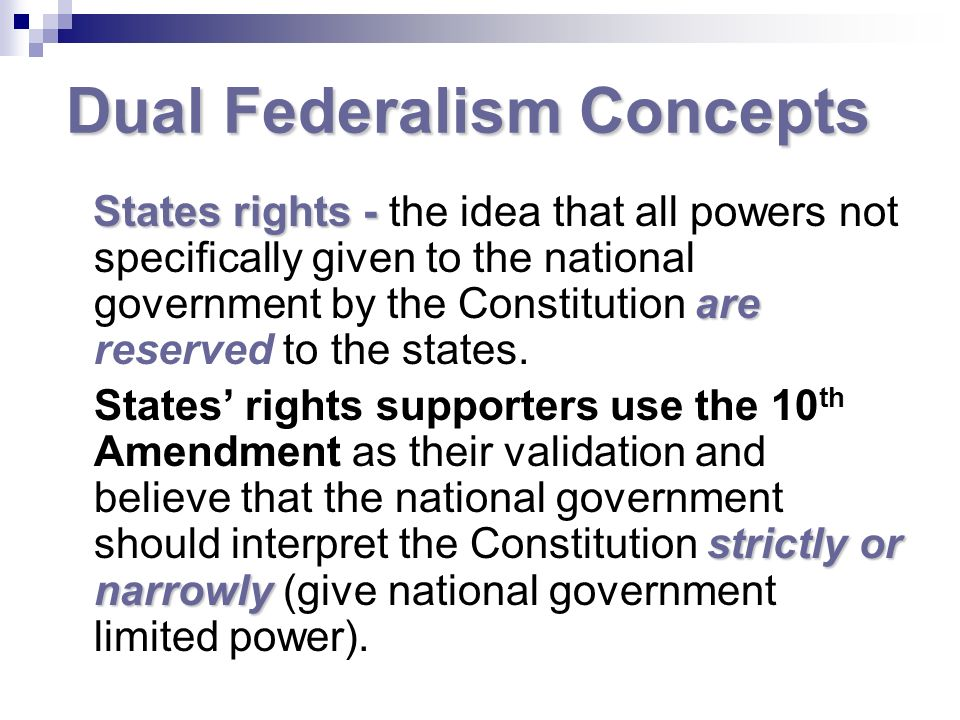 Dual Federalism Concepts States rights - are States rights - the idea that all powers not specifically given to the national government by the Constitution are reserved to the states.