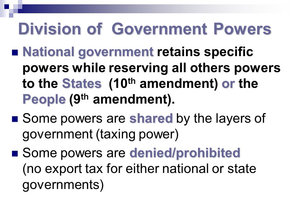 Division of Government Powers National government Statesor People National government retains specific powers while reserving all others powers to the States (10 th amendment) or the People (9 th amendment).