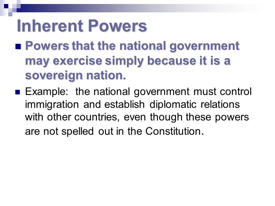 Inherent Powers Powers that the national government may exercise simply because it is a sovereign nation.