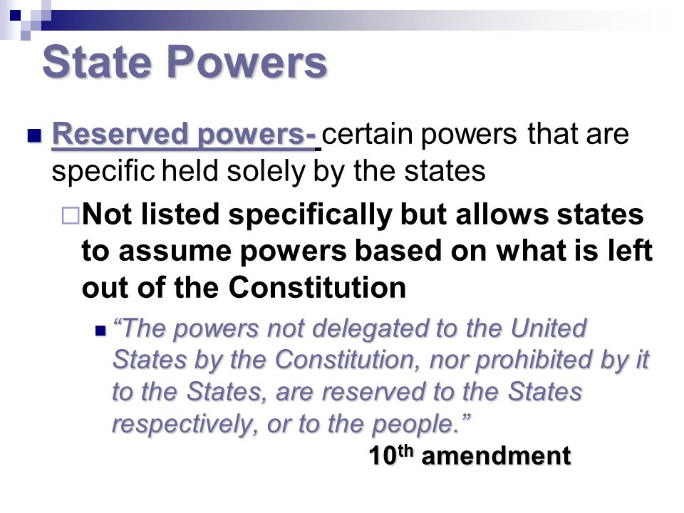 State Powers Reserved powers- Reserved powers- certain powers that are specific held solely by the states Not listed specifically but allows states to assume powers based on what is left out of the Constitution The powers not delegated to the United States by the Constitution, nor prohibited by it to the States, are reserved to the States respectively, or to the people.