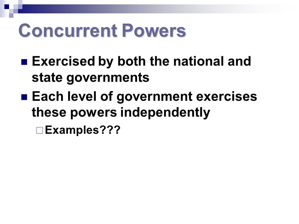 Concurrent Powers Exercised by both the national and state governments Each level of government exercises these powers independently Examples???