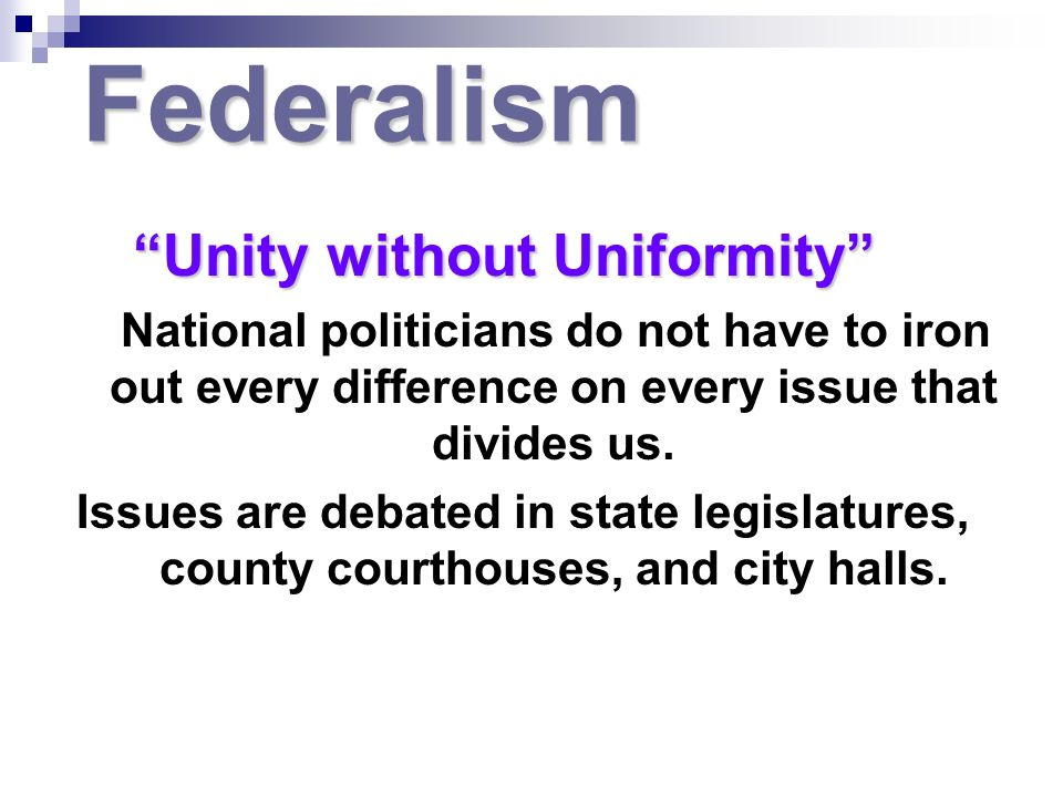 Federalism Unity without Uniformity Unity without Uniformity National politicians do not have to iron out every difference on every issue that divides us.