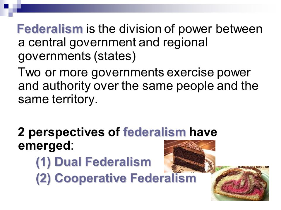 Federalism Federalism is the division of power between a central government and regional governments (states) Two or more governments exercise power and authority over the same people and the same territory.