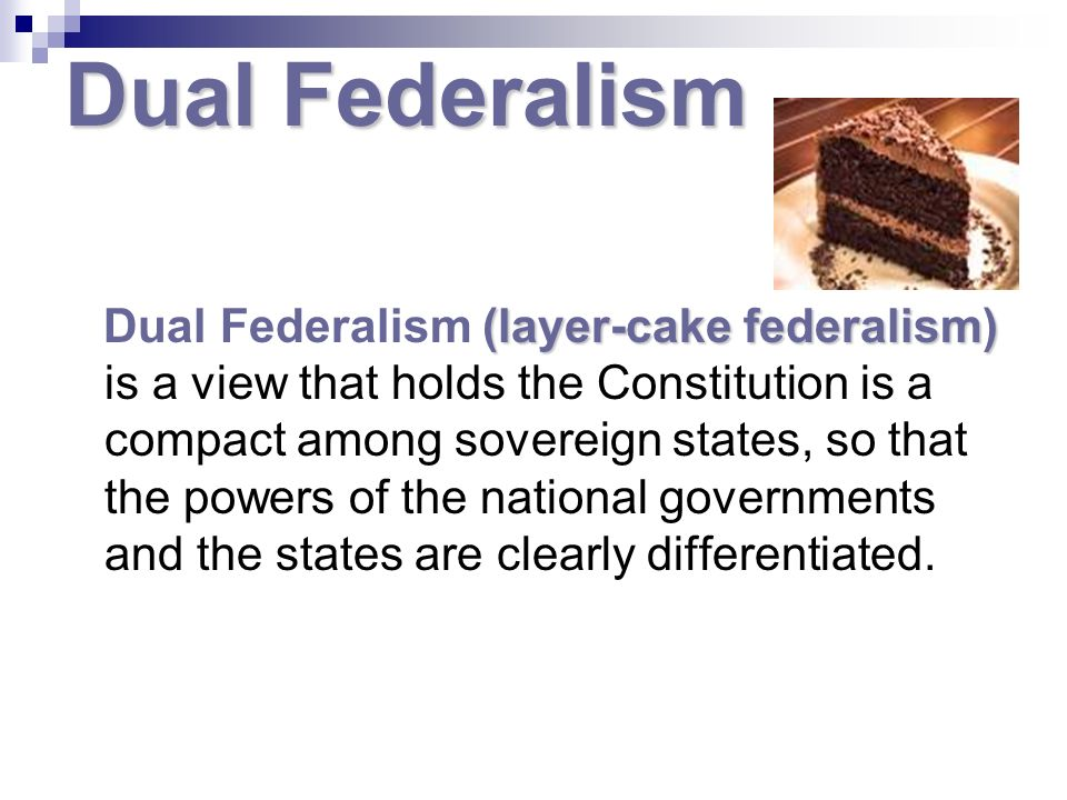 Dual Federalism (layer-cake federalism) Dual Federalism (layer-cake federalism) is a view that holds the Constitution is a compact among sovereign states, so that the powers of the national governments and the states are clearly differentiated.