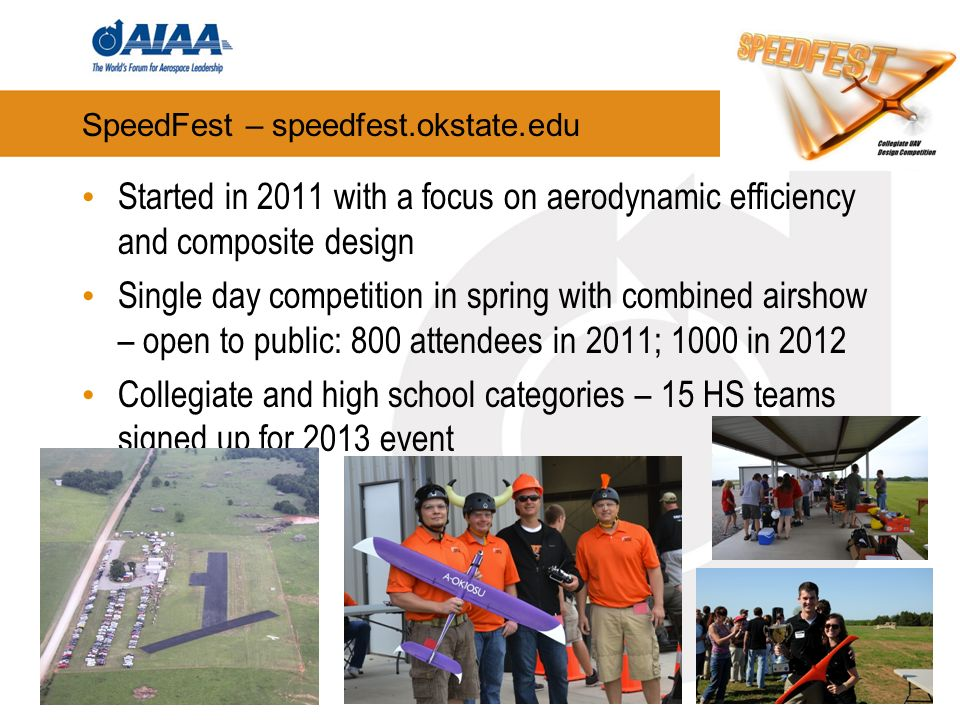 SpeedFest – speedfest.okstate.edu Started in 2011 with a focus on aerodynamic efficiency and composite design Single day competition in spring with combined airshow – open to public: 800 attendees in 2011; 1000 in 2012 Collegiate and high school categories – 15 HS teams signed up for 2013 event 6