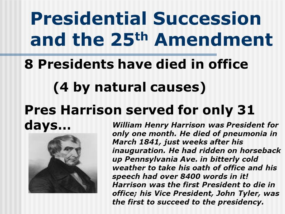 Presidential Succession and the 25 th Amendment 8 Presidents have died in office (4 by natural causes) Pres Harrison served for only 31 days… William