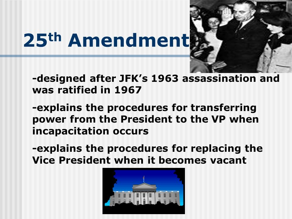 25 th Amendment -designed after JFKs 1963 assassination and was ratified in 1967 -explains the procedures for transferring power from the President to