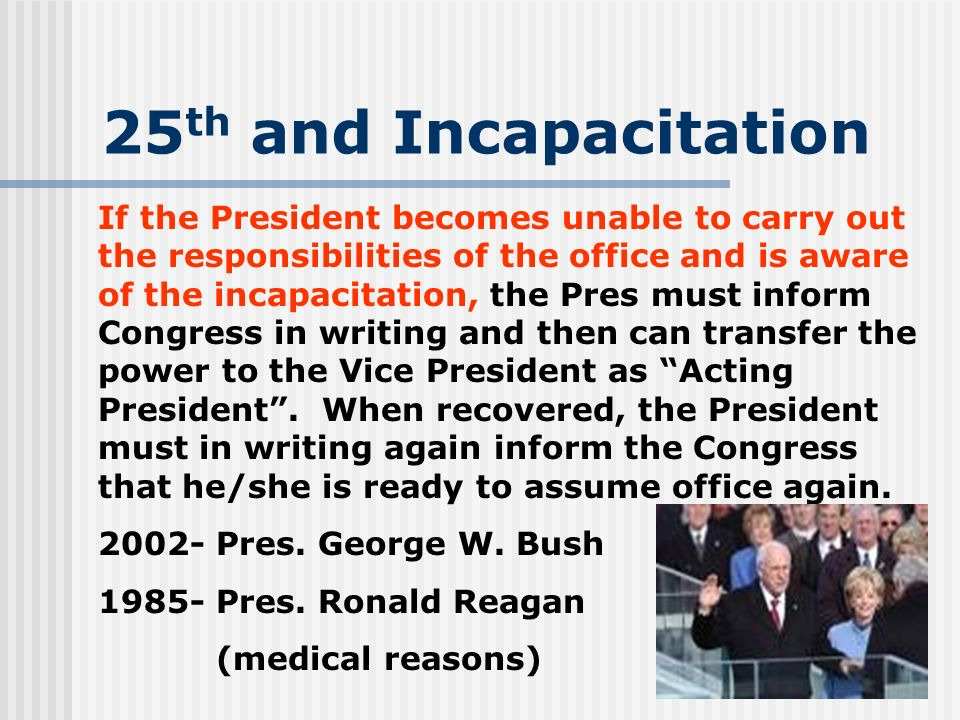 25 th and Incapacitation If the President becomes unable to carry out the responsibilities of the office and is aware of the incapacitation, the Pres